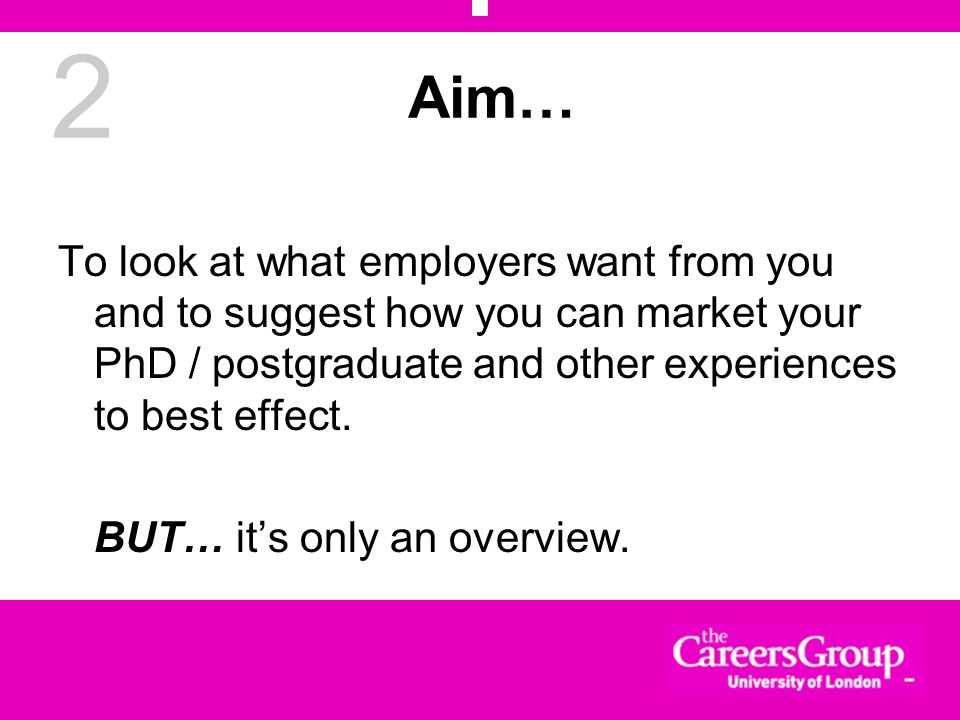 2 Aim… To look at what employers want from you and to suggest how you can market your PhD / postgraduate and other experiences to best effect. BUT… it