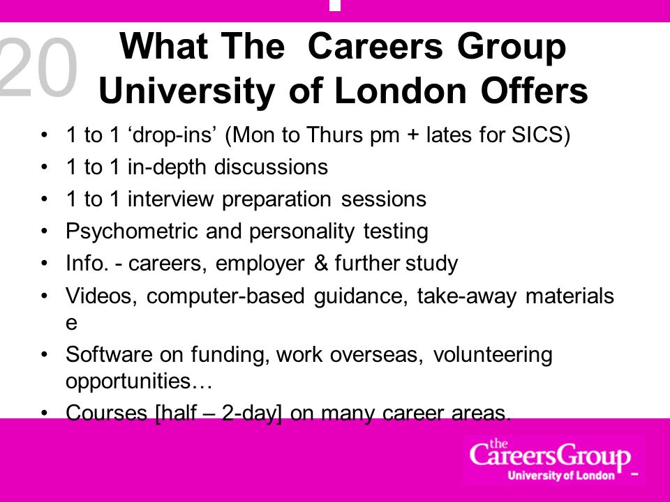 20 What The Careers Group University of London Offers 1 to 1 drop-ins (Mon to Thurs pm + lates for SICS) 1 to 1 in-depth discussions 1 to 1 interview