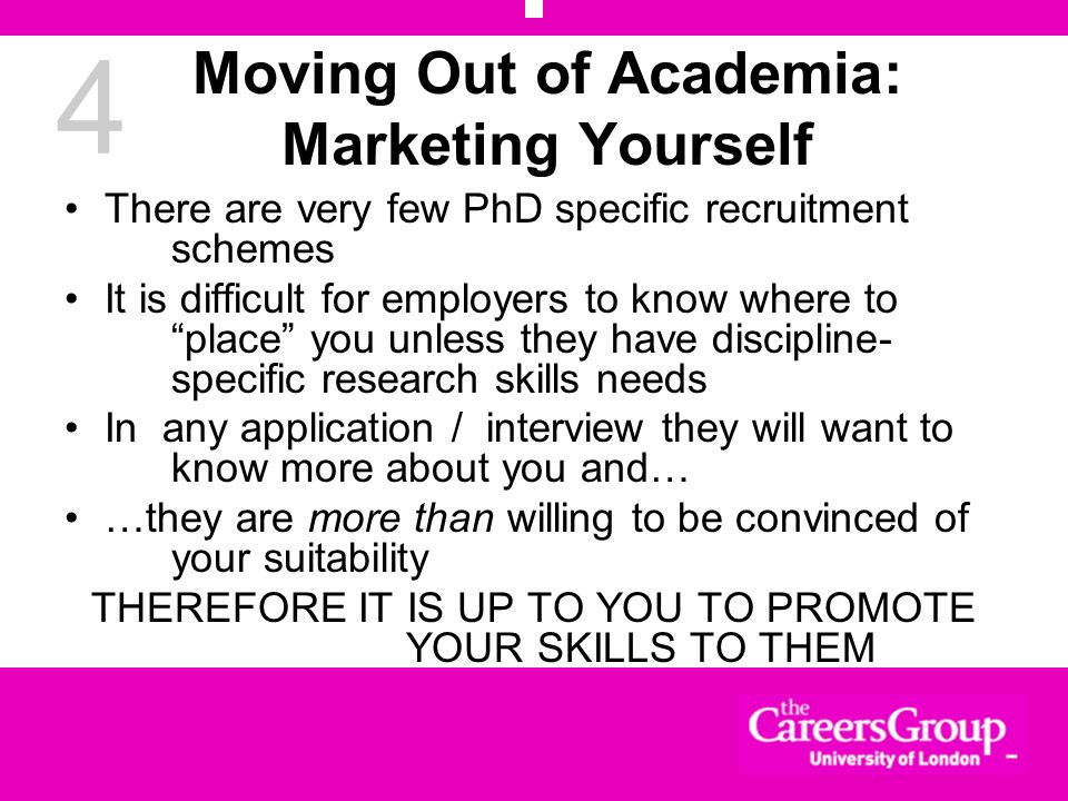 4 Moving Out of Academia: Marketing Yourself There are very few PhD specific recruitment schemes It is difficult for employers to know where to place