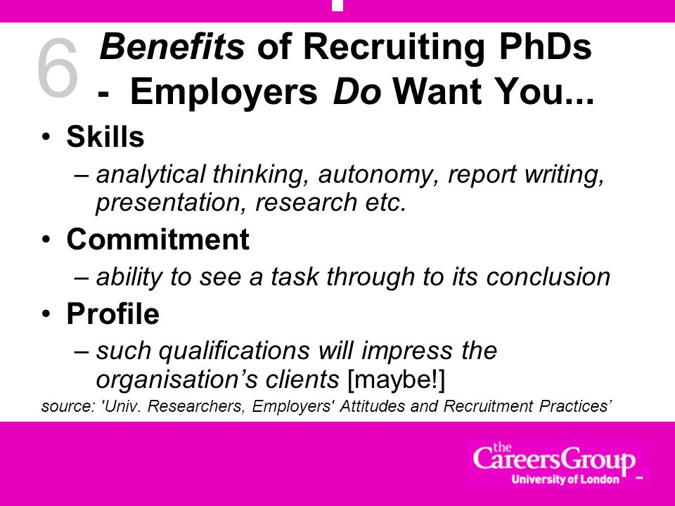 6 Benefits of Recruiting PhDs - Employers Do Want You... Skills –analytical thinking, autonomy, report writing, presentation, research etc. Commitment