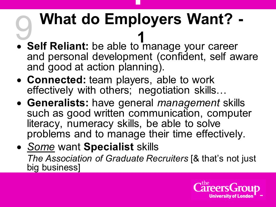 9 What do Employers Want? - 1 Self Reliant: be able to manage your career and personal development (confident, self aware and good at action planning)
