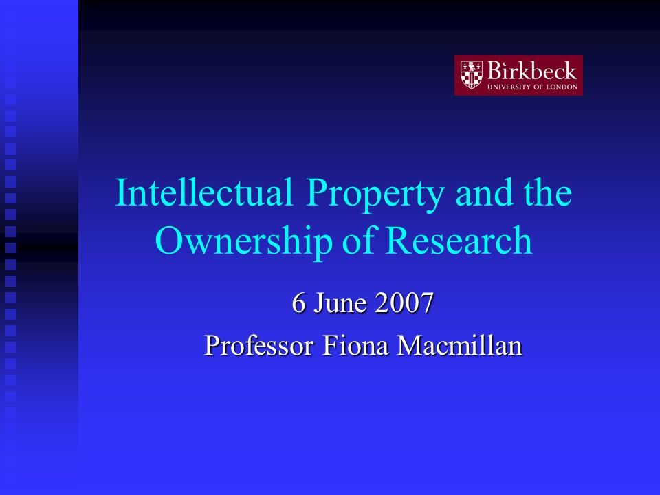 Intellectual Property and the Ownership of Research 6 June 2007 Professor Fiona Macmillan