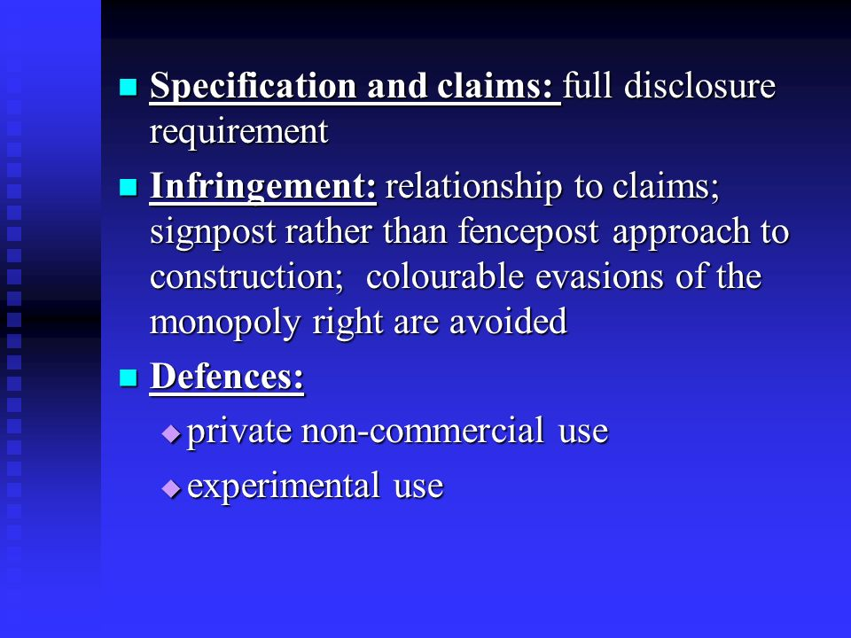 Specification and claims: full disclosure requirement Specification and claims: full disclosure requirement Infringement: relationship to claims; signpost rather than fencepost approach to construction; colourable evasions of the monopoly right are avoided Infringement: relationship to claims; signpost rather than fencepost approach to construction; colourable evasions of the monopoly right are avoided Defences: Defences: private non-commercial use private non-commercial use experimental use experimental use