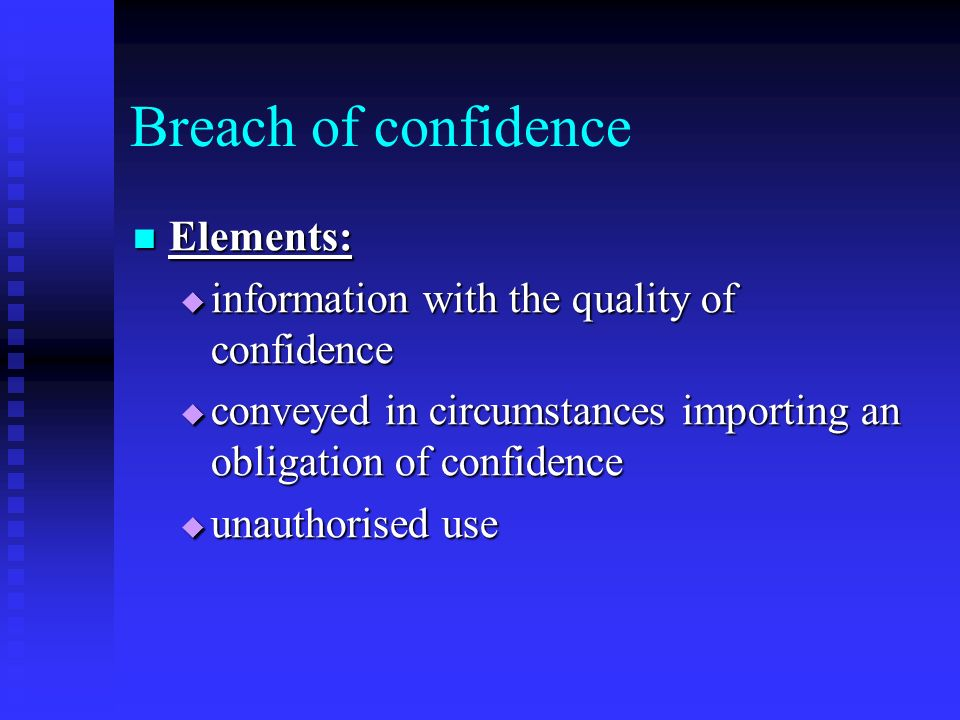 Breach of confidence Elements: Elements: information with the quality of confidence information with the quality of confidence conveyed in circumstances importing an obligation of confidence conveyed in circumstances importing an obligation of confidence unauthorised use unauthorised use