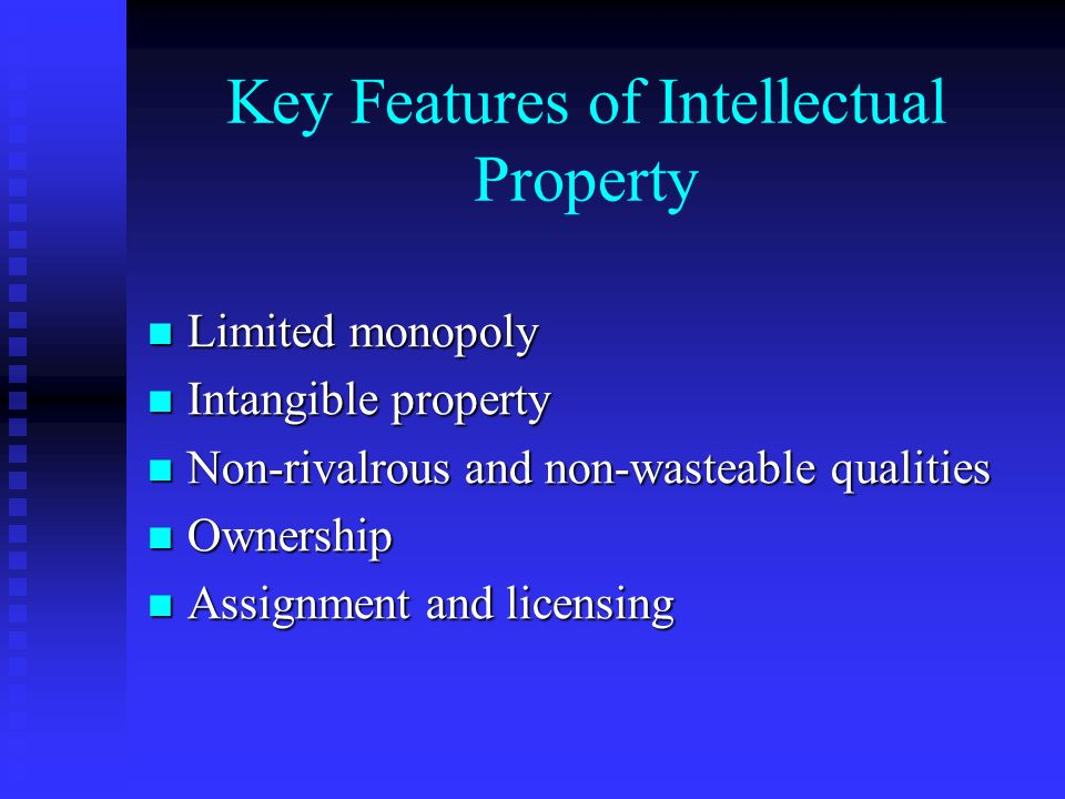 Key Features of Intellectual Property Limited monopoly Limited monopoly Intangible property Intangible property Non-rivalrous and non-wasteable qualities Non-rivalrous and non-wasteable qualities Ownership Ownership Assignment and licensing Assignment and licensing