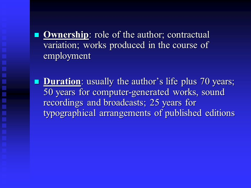 Ownership: role of the author; contractual variation; works produced in the course of employment Ownership: role of the author; contractual variation; works produced in the course of employment Duration: usually the authors life plus 70 years; 50 years for computer-generated works, sound recordings and broadcasts; 25 years for typographical arrangements of published editions Duration: usually the authors life plus 70 years; 50 years for computer-generated works, sound recordings and broadcasts; 25 years for typographical arrangements of published editions