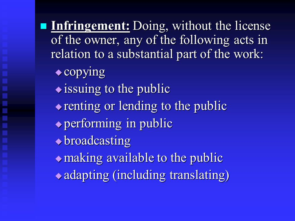 Infringement: Doing, without the license of the owner, any of the following acts in relation to a substantial part of the work: Infringement: Doing, without the license of the owner, any of the following acts in relation to a substantial part of the work: copying copying issuing to the public issuing to the public renting or lending to the public renting or lending to the public performing in public performing in public broadcasting broadcasting making available to the public making available to the public adapting (including translating) adapting (including translating)