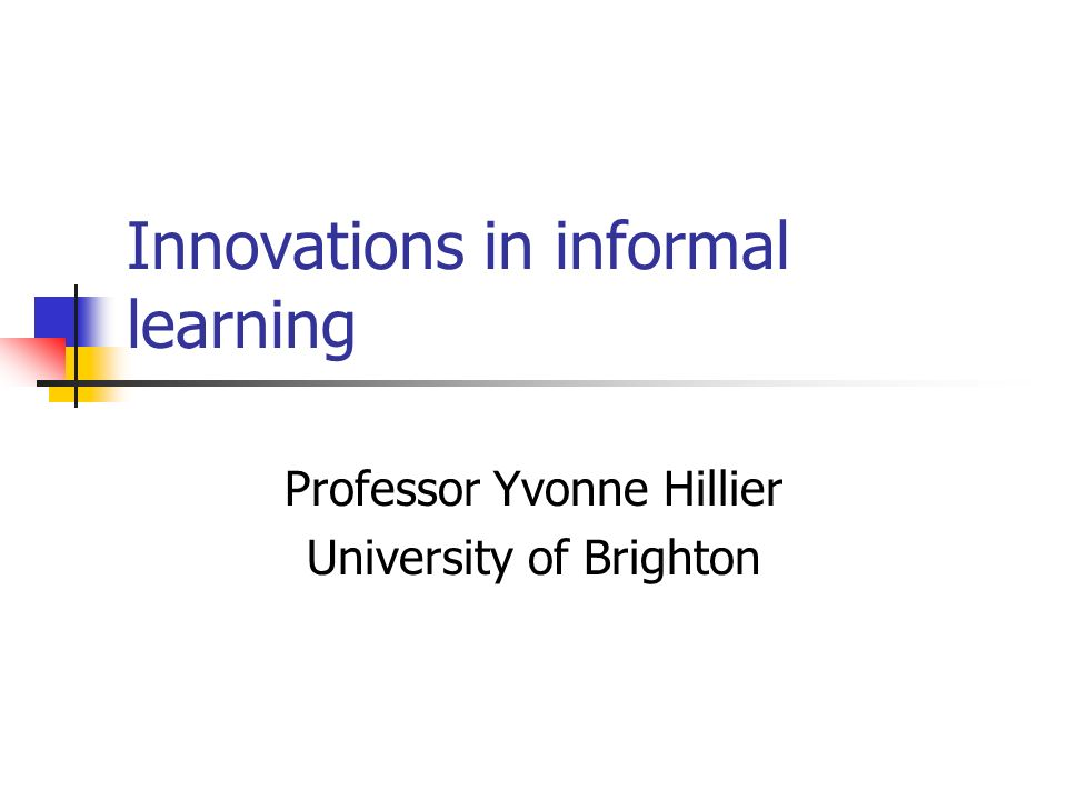 Innovations in informal learning Professor Yvonne Hillier University of Brighton