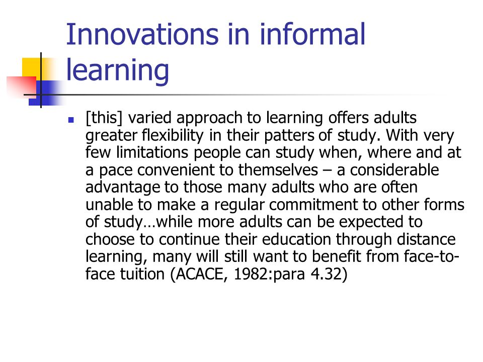 Innovations in informal learning [this] varied approach to learning offers adults greater flexibility in their patters of study.