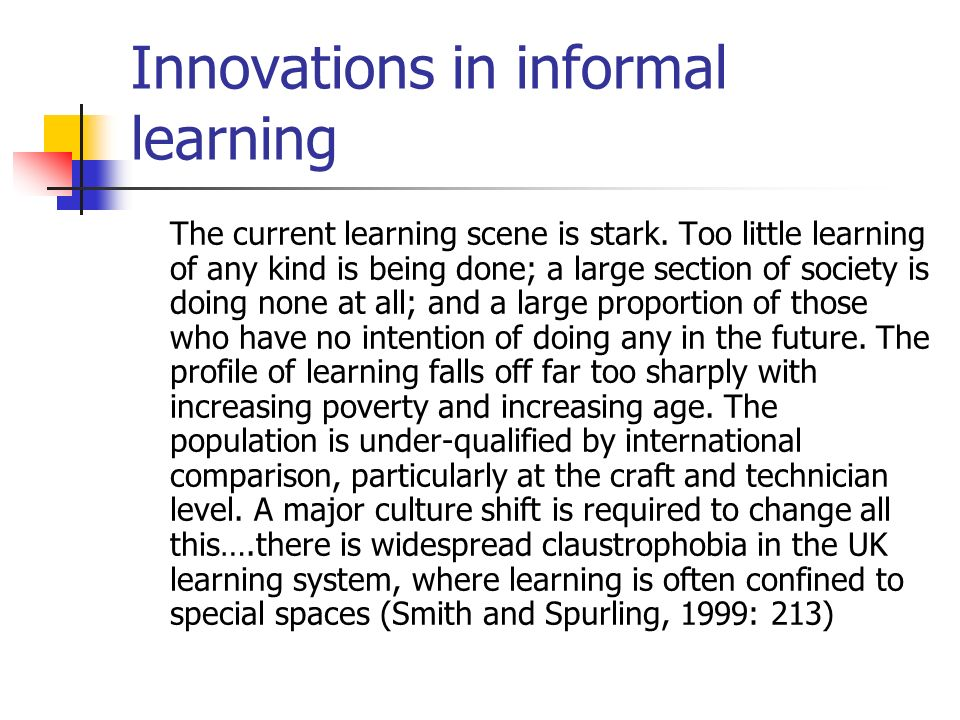 Innovations in informal learning The current learning scene is stark.