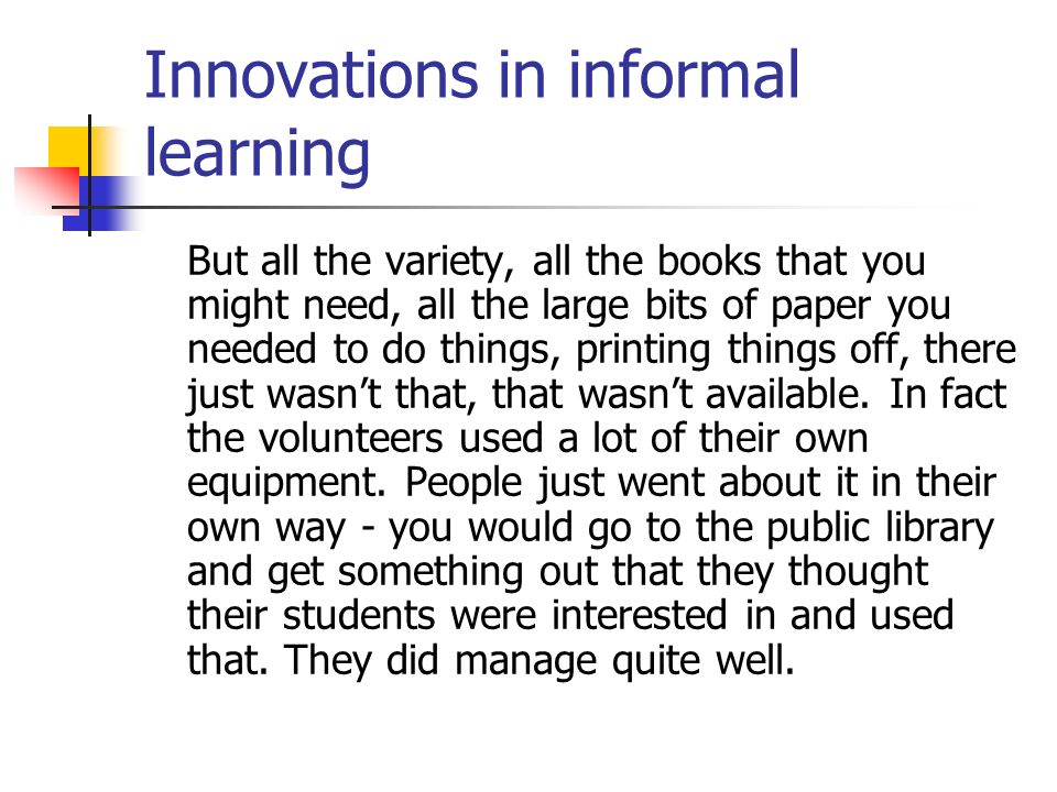 Innovations in informal learning But all the variety, all the books that you might need, all the large bits of paper you needed to do things, printing things off, there just wasnt that, that wasnt available.