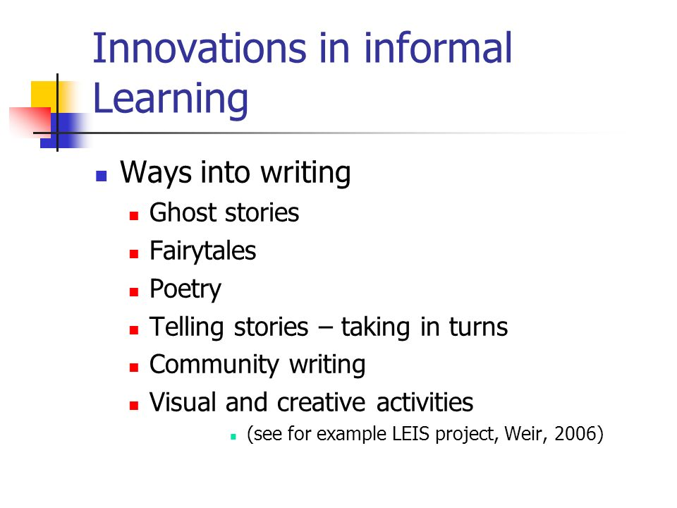 Innovations in informal Learning Ways into writing Ghost stories Fairytales Poetry Telling stories – taking in turns Community writing Visual and creative activities (see for example LEIS project, Weir, 2006)