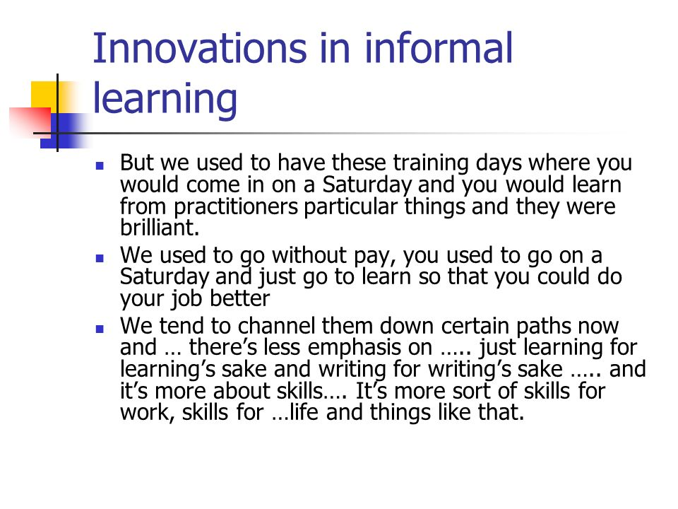 Innovations in informal learning But we used to have these training days where you would come in on a Saturday and you would learn from practitioners particular things and they were brilliant.
