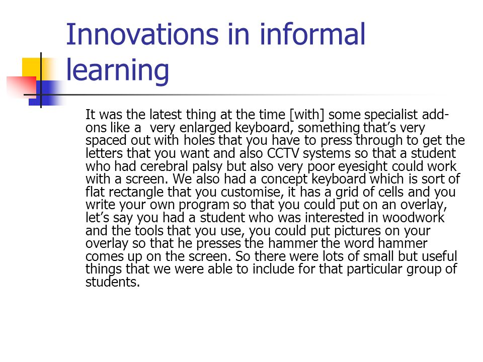 Innovations in informal learning It was the latest thing at the time [with] some specialist add- ons like a very enlarged keyboard, something thats very spaced out with holes that you have to press through to get the letters that you want and also CCTV systems so that a student who had cerebral palsy but also very poor eyesight could work with a screen.
