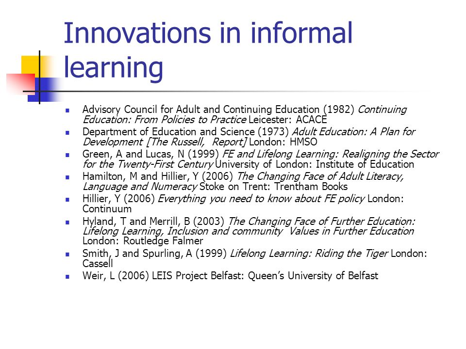 Innovations in informal learning Advisory Council for Adult and Continuing Education (1982) Continuing Education: From Policies to Practice Leicester: ACACE Department of Education and Science (1973) Adult Education: A Plan for Development [The Russell, Report] London: HMSO Green, A and Lucas, N (1999) FE and Lifelong Learning: Realigning the Sector for the Twenty-First Century University of London: Institute of Education Hamilton, M and Hillier, Y (2006) The Changing Face of Adult Literacy, Language and Numeracy Stoke on Trent: Trentham Books Hillier, Y (2006) Everything you need to know about FE policy London: Continuum Hyland, T and Merrill, B (2003) The Changing Face of Further Education: Lifelong Learning, Inclusion and community Values in Further Education London: Routledge Falmer Smith, J and Spurling, A (1999) Lifelong Learning: Riding the Tiger London: Cassell Weir, L (2006) LEIS Project Belfast: Queens University of Belfast