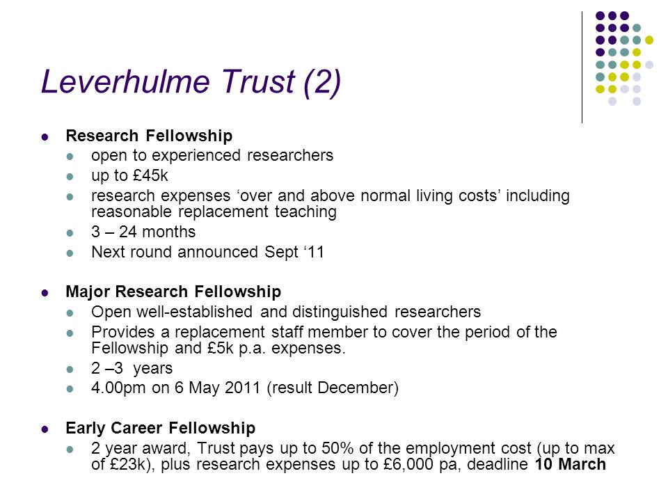 Leverhulme Trust (2) Research Fellowship open to experienced researchers up to £45k research expenses over and above normal living costs including reasonable replacement teaching 3 – 24 months Next round announced Sept 11 Major Research Fellowship Open well-established and distinguished researchers Provides a replacement staff member to cover the period of the Fellowship and £5k p.a.
