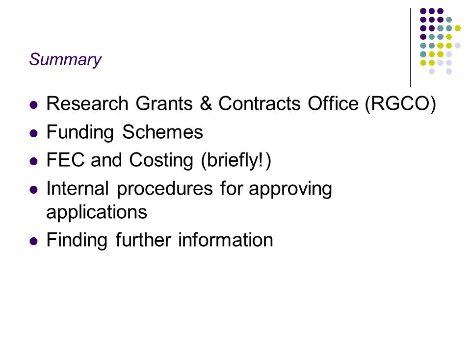 Summary Research Grants & Contracts Office (RGCO) Funding Schemes FEC and Costing (briefly!) Internal procedures for approving applications Finding further information