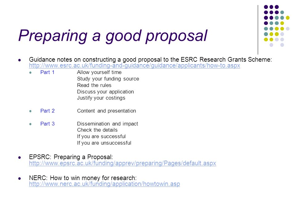 Preparing a good proposal Guidance notes on constructing a good proposal to the ESRC Research Grants Scheme: http://www.esrc.ac.uk/funding-and-guidance/guidance/applicants/how-to.aspx http://www.esrc.ac.uk/funding-and-guidance/guidance/applicants/how-to.aspx Part 1Allow yourself time Study your funding source Read the rules Discuss your application Justify your costings Part 2Content and presentation Part 3Dissemination and impact Check the details If you are successful If you are unsuccessful EPSRC: Preparing a Proposal: http://www.epsrc.ac.uk/funding/apprev/preparing/Pages/default.aspx http://www.epsrc.ac.uk/funding/apprev/preparing/Pages/default.aspx NERC: How to win money for research: http://www.nerc.ac.uk/funding/application/howtowin.asp http://www.nerc.ac.uk/funding/application/howtowin.asp