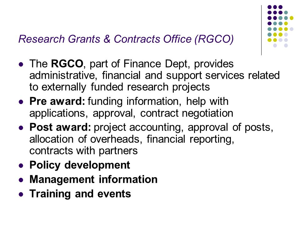 Research Grants & Contracts Office (RGCO) The RGCO, part of Finance Dept, provides administrative, financial and support services related to externally funded research projects Pre award: funding information, help with applications, approval, contract negotiation Post award: project accounting, approval of posts, allocation of overheads, financial reporting, contracts with partners Policy development Management information Training and events