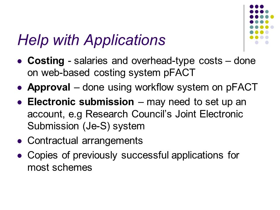 Help with Applications Costing - salaries and overhead-type costs – done on web-based costing system pFACT Approval – done using workflow system on pFACT Electronic submission – may need to set up an account, e.g Research Councils Joint Electronic Submission (Je-S) system Contractual arrangements Copies of previously successful applications for most schemes