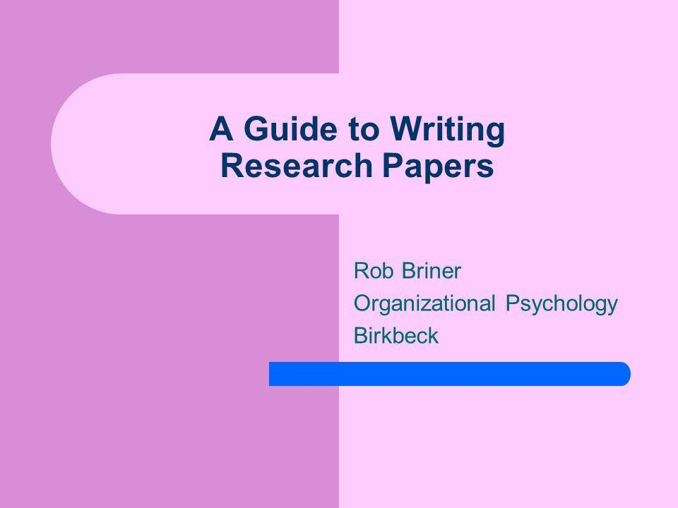 A Guide to Writing Research Papers Rob Briner Organizational Psychology Birkbeck