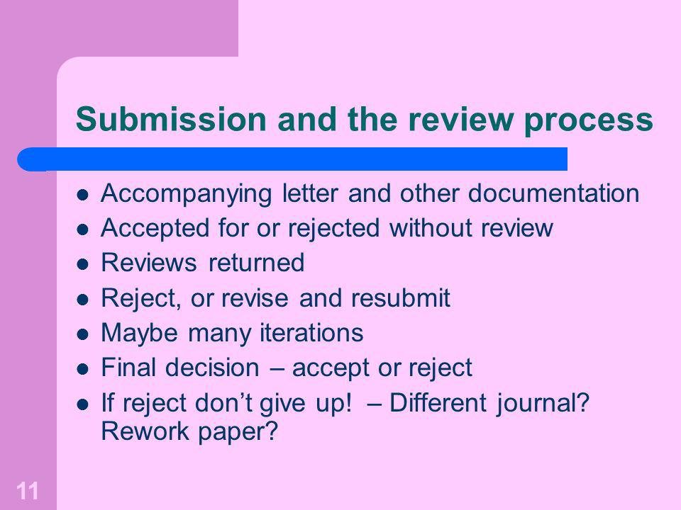 11 Submission and the review process Accompanying letter and other documentation Accepted for or rejected without review Reviews returned Reject, or revise and resubmit Maybe many iterations Final decision – accept or reject If reject dont give up.