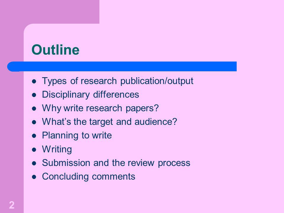 2 Outline Types of research publication/output Disciplinary differences Why write research papers.