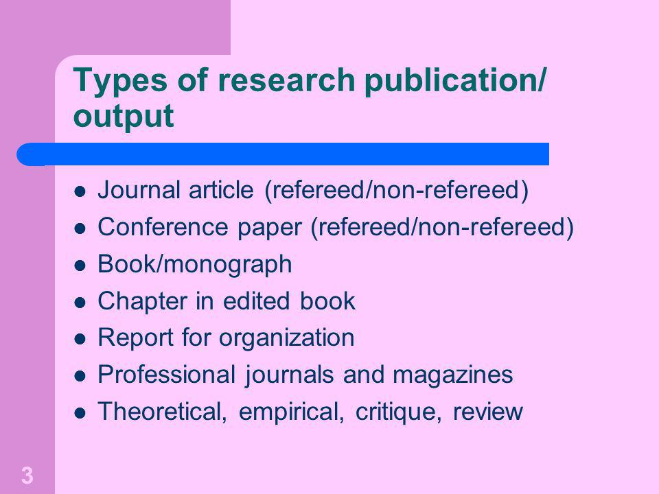 3 Types of research publication/ output Journal article (refereed/non-refereed) Conference paper (refereed/non-refereed) Book/monograph Chapter in edited book Report for organization Professional journals and magazines Theoretical, empirical, critique, review