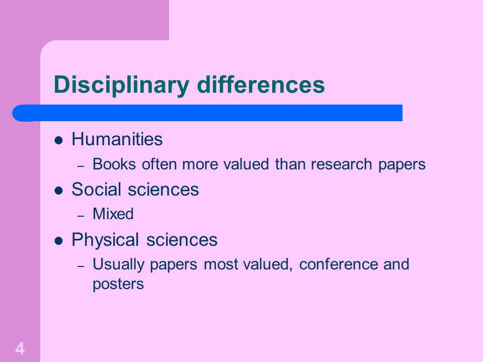 4 Disciplinary differences Humanities – Books often more valued than research papers Social sciences – Mixed Physical sciences – Usually papers most valued, conference and posters