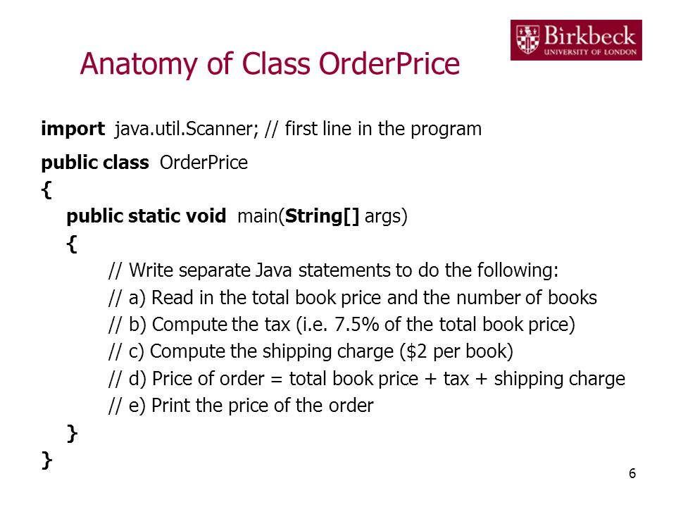 Anatomy of Class OrderPrice import java.util.Scanner; // first line in the program public class OrderPrice { public static void main(String[] args) { // Write separate Java statements to do the following: // a) Read in the total book price and the number of books // b) Compute the tax (i.e.