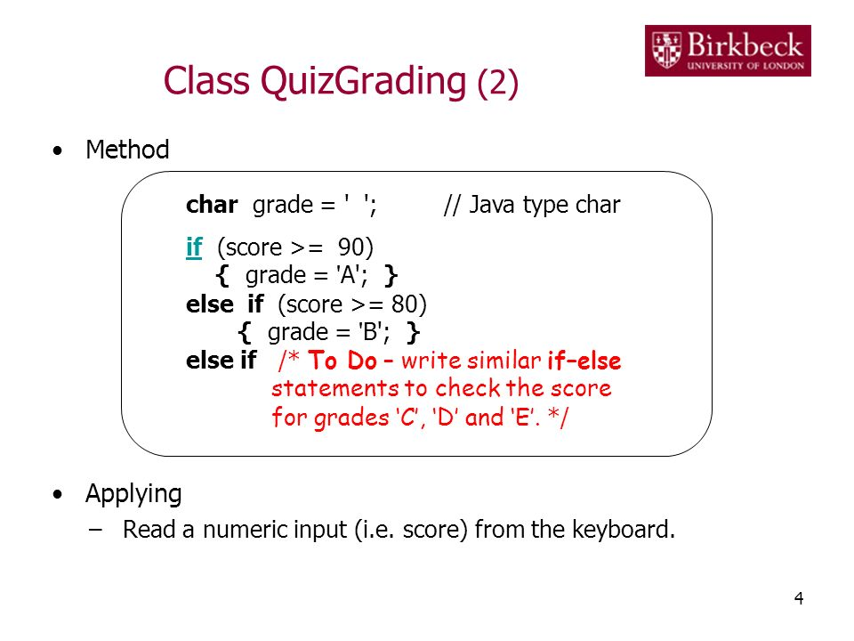 Class QuizGrading (2) Method Applying –Read a numeric input (i.e. score) from the keyboard. 4 char grade = ' '; // Java type char ifif (score >= 90) {
