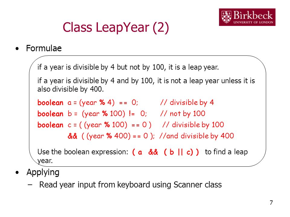 Class LeapYear (2) Formulae Applying –Read year input from keyboard using Scanner class 7 if a year is divisible by 4 but not by 100, it is a leap yea