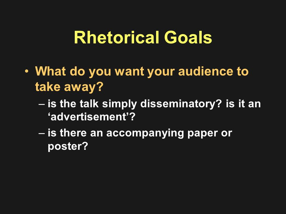 Rhetorical Goals What do you want your audience to take away? –is the talk simply disseminatory? is it an advertisement? –is there an accompanying pap