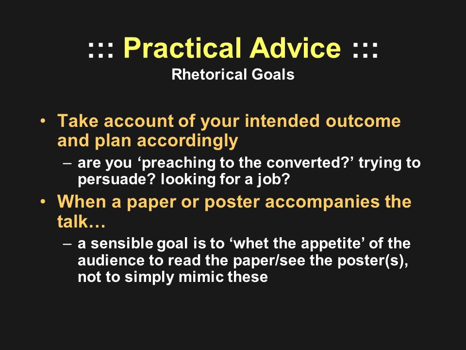 ::: Practical Advice ::: Rhetorical Goals Take account of your intended outcome and plan accordingly –are you preaching to the converted? trying to pe