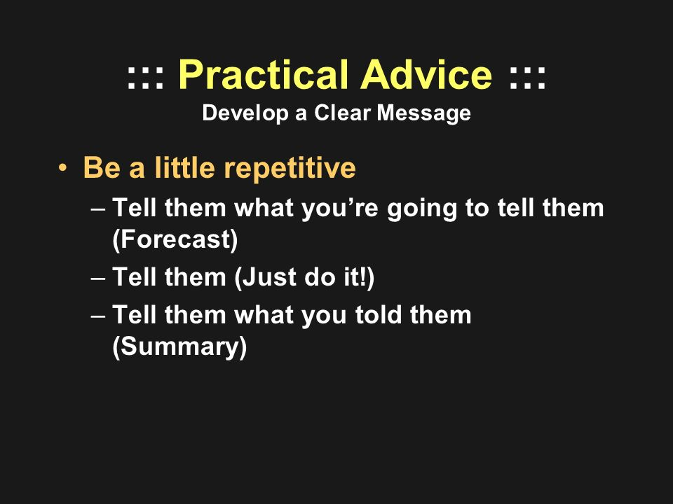 ::: Practical Advice ::: Develop a Clear Message Be a little repetitive –Tell them what youre going to tell them (Forecast) –Tell them (Just do it!) –