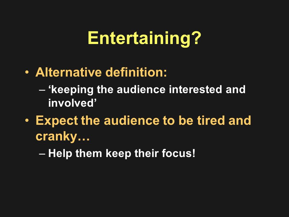 Entertaining? Alternative definition: –keeping the audience interested and involved Expect the audience to be tired and cranky… –Help them keep their