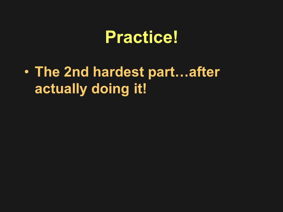 Practice! The 2nd hardest part…after actually doing it!