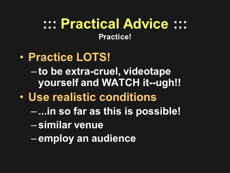::: Practical Advice ::: Practice! Practice LOTS! –to be extra-cruel, videotape yourself and WATCH it--ugh!! Use realistic conditions –...in so far as