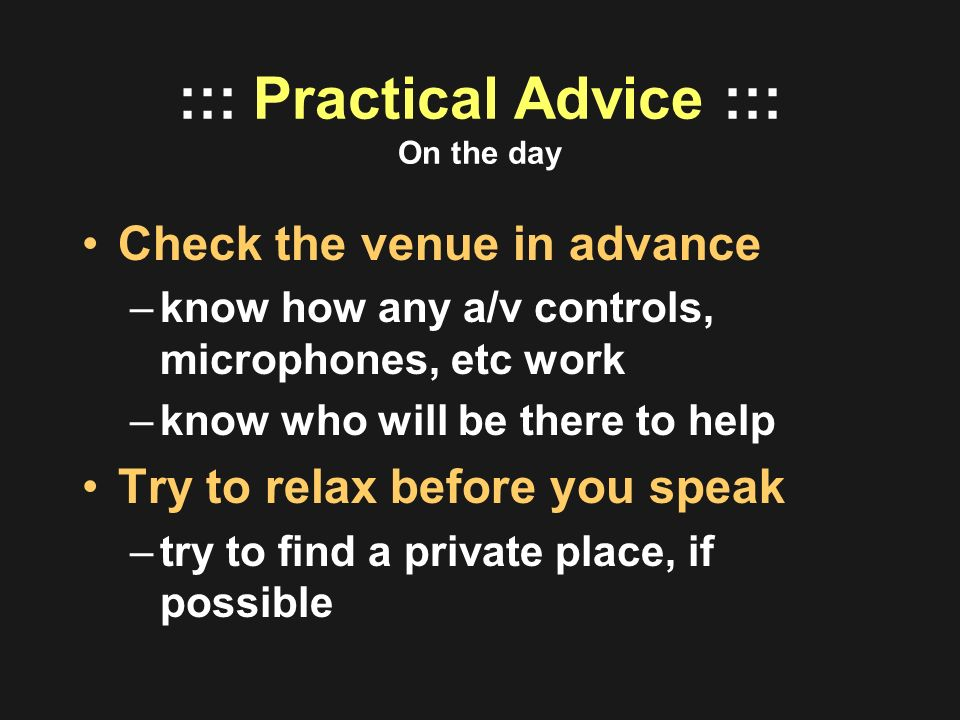 ::: Practical Advice ::: On the day Check the venue in advance –know how any a/v controls, microphones, etc work –know who will be there to help Try t