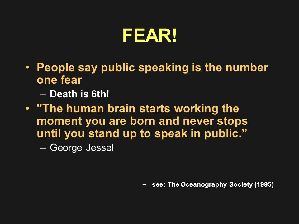 FEAR! People say public speaking is the number one fear –Death is 6th!