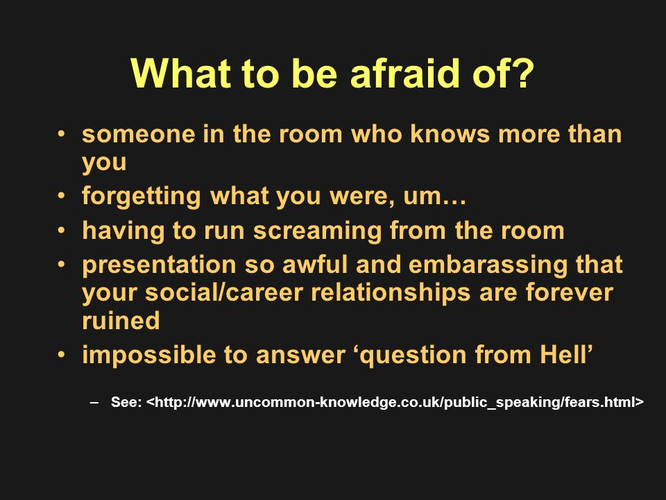 What to be afraid of? someone in the room who knows more than you forgetting what you were, um… having to run screaming from the room presentation so