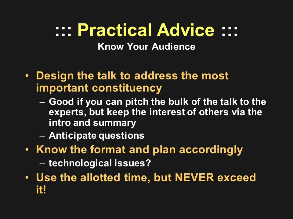 ::: Practical Advice ::: Know Your Audience Design the talk to address the most important constituency –Good if you can pitch the bulk of the talk to