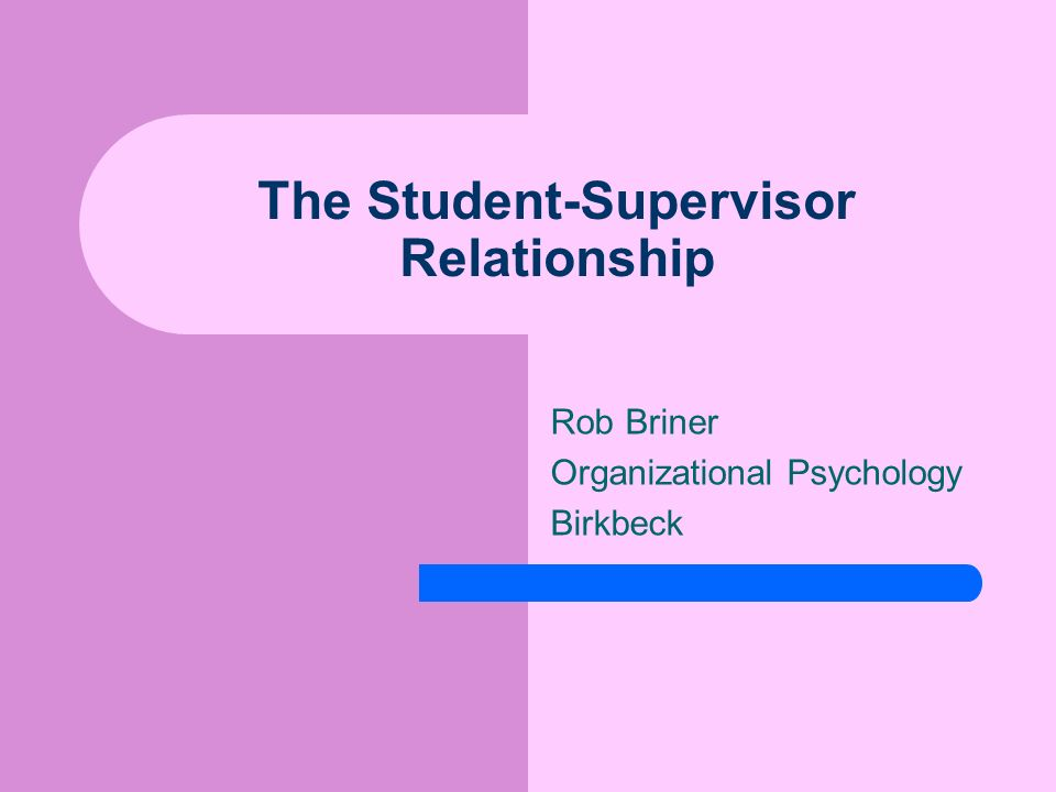 The Student-Supervisor Relationship Rob Briner Organizational Psychology Birkbeck