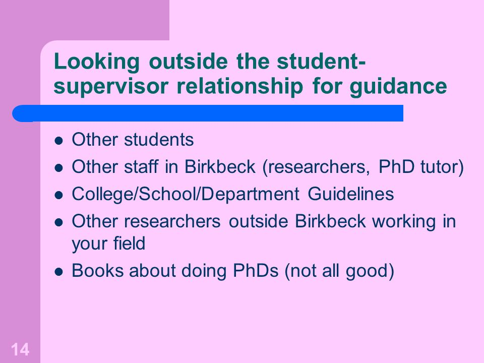 14 Looking outside the student- supervisor relationship for guidance Other students Other staff in Birkbeck (researchers, PhD tutor) College/School/Department Guidelines Other researchers outside Birkbeck working in your field Books about doing PhDs (not all good)