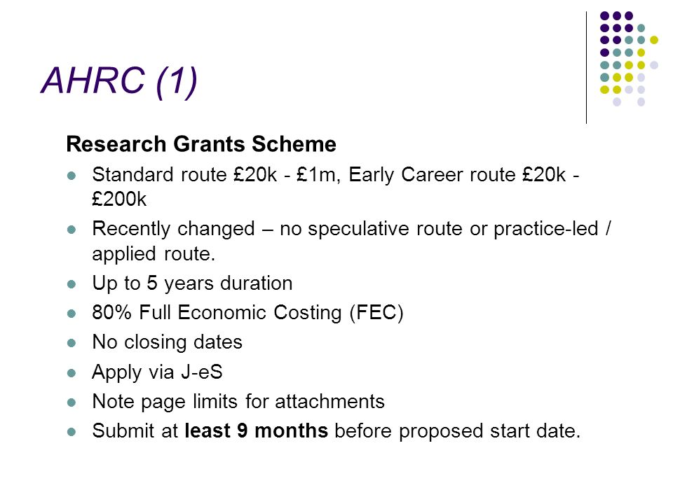 AHRC (1) Research Grants Scheme Standard route £20k - £1m, Early Career route £20k - £200k Recently changed – no speculative route or practice-led / a
