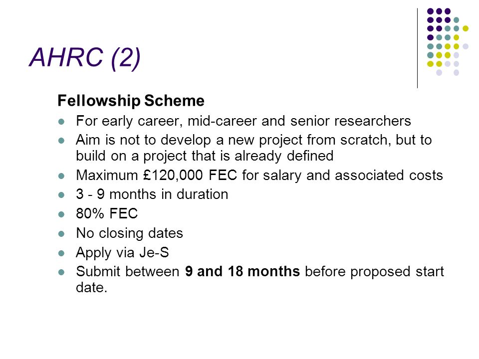 AHRC (2) Fellowship Scheme For early career, mid-career and senior researchers Aim is not to develop a new project from scratch, but to build on a pro