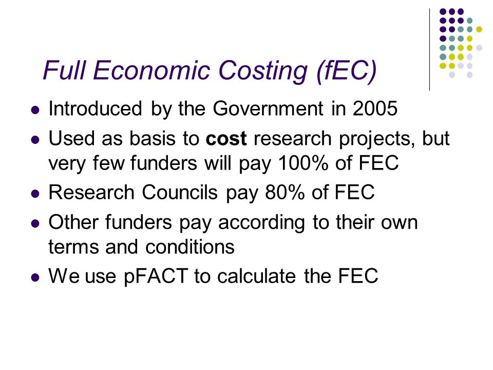 Full Economic Costing (fEC) Introduced by the Government in 2005 Used as basis to cost research projects, but very few funders will pay 100% of FEC Re
