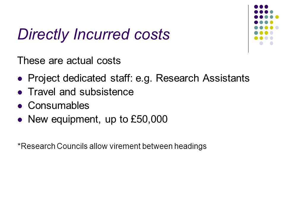 Directly Incurred costs These are actual costs Project dedicated staff: e.g. Research Assistants Travel and subsistence Consumables New equipment, up