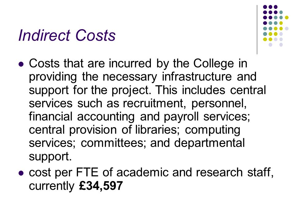 Indirect Costs Costs that are incurred by the College in providing the necessary infrastructure and support for the project. This includes central ser