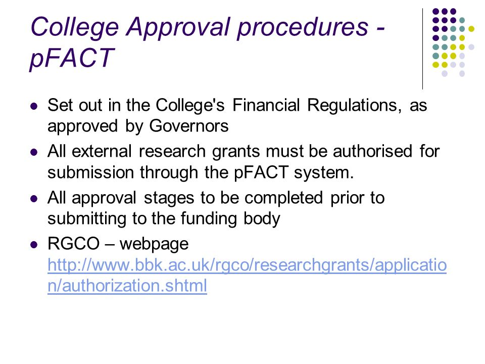 College Approval procedures - pFACT Set out in the College's Financial Regulations, as approved by Governors All external research grants must be auth